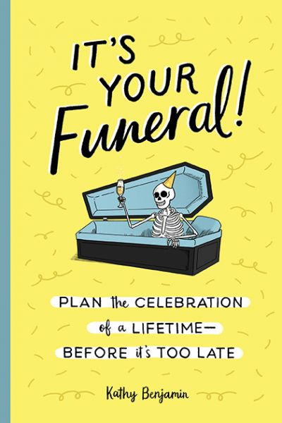 It's Your Funeral: Plan the Celebration of a Lifetime Before It's Too Late